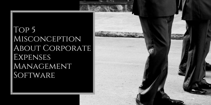 Top 5 Misconceptions about Corporate Expense Management Software