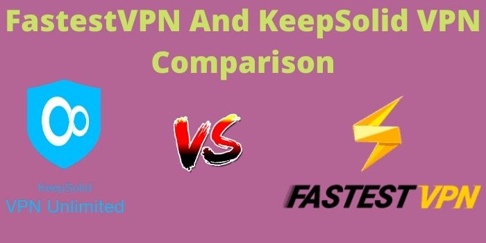 FastestVPN vs KeepSolid VPN 2021- Which One You Should Buy?